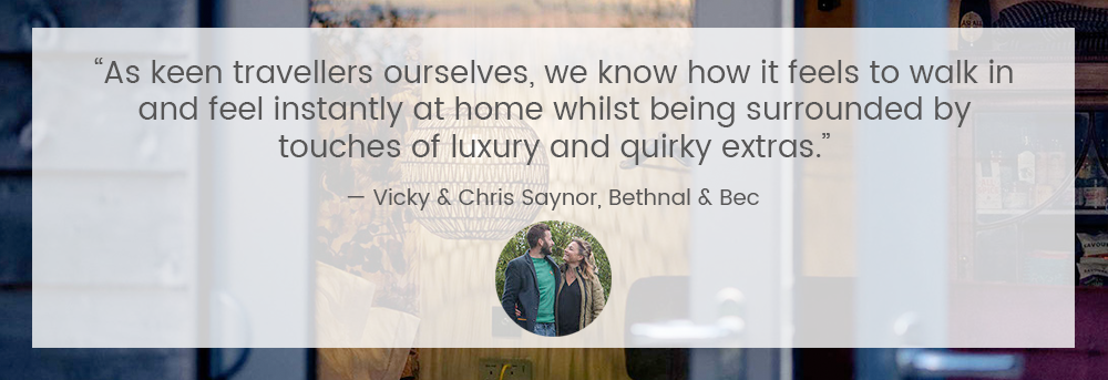 """As keen travellers ourselves, we know how it feels to walk in & feel instantly at home whilst being surrounded by touches of luxury and quirky extras."" — Vicky and Chris Saynor, Bethnal & Bec"