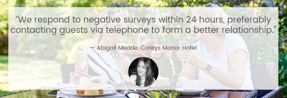 """We respond to negative surveys within 24 hours, preferably contacting guests via telephone to form a better relationship."" — Abigail Heade, Careys Manor Hotel"
