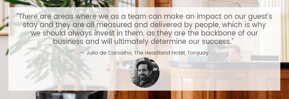 """There are areas where we as a team can make an impact on our guests stay and they are all measured and delivered by people, which is why we should always invest in them, as they are the backbone of our business and will ultimately determine our success."" — Julio de Carvalho, The Headland Hotel"